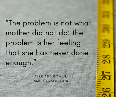 """The problem is not what mother did not do_ the problem is her feeling that she has never done enough."""""""